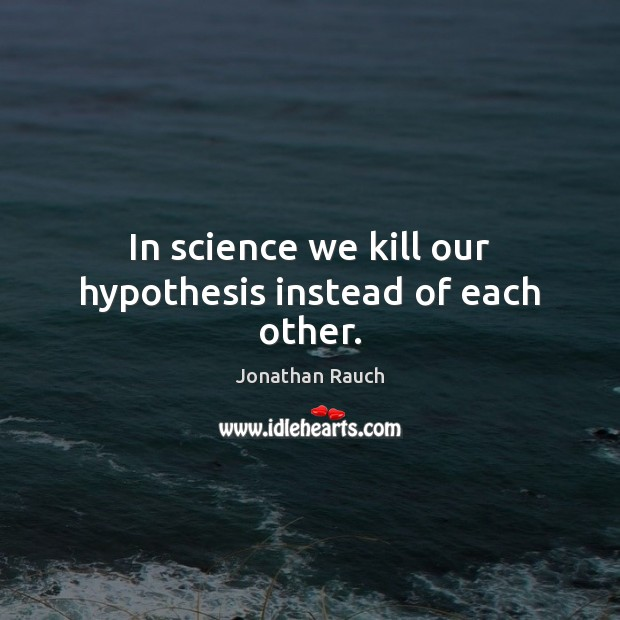 In science we kill our hypothesis instead of each other. Image
