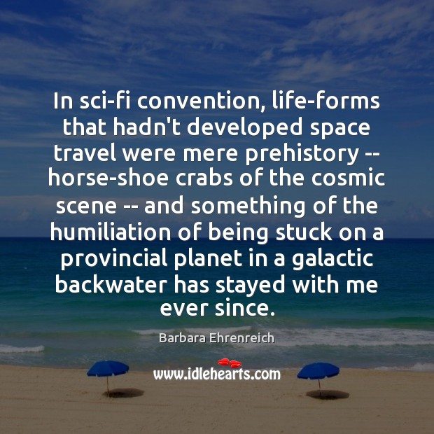 In sci-fi convention, life-forms that hadn't developed space travel were mere prehistory Barbara Ehrenreich Picture Quote
