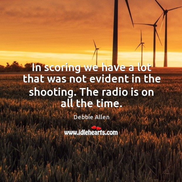 In scoring we have a lot that was not evident in the shooting. The radio is on all the time. Image