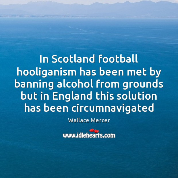 Image, In Scotland football hooliganism has been met by banning alcohol from grounds