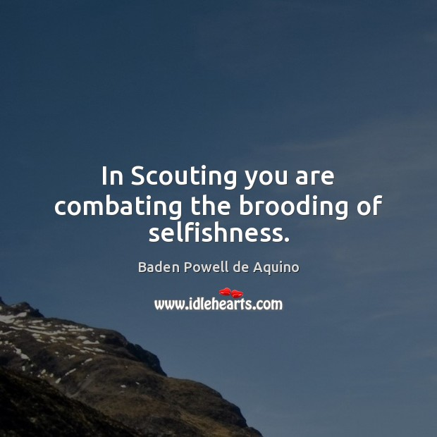 In Scouting you are combating the brooding of selfishness. Baden Powell de Aquino Picture Quote