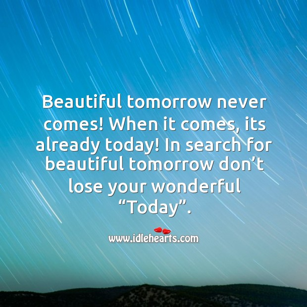 """Image, In search for beautiful tomorrow don't lose your wonderful """"Today""""."""