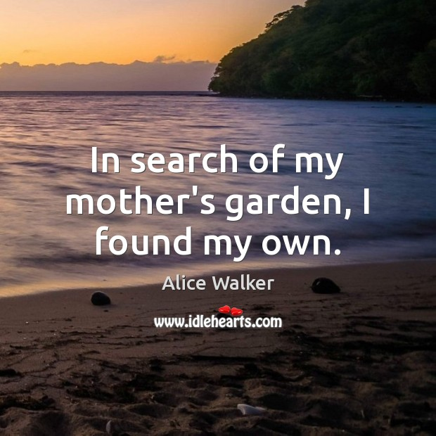 Image, In search of my mother's garden, I found my own.