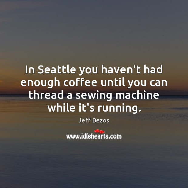 In Seattle you haven't had enough coffee until you can thread a Jeff Bezos Picture Quote