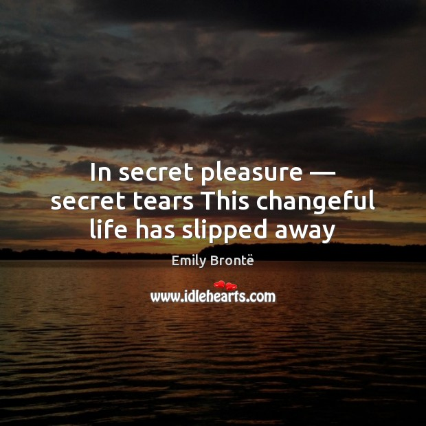 In secret pleasure — secret tears This changeful life has slipped away Emily Brontë Picture Quote