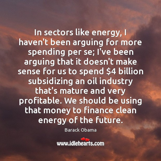 In sectors like energy, I haven't been arguing for more spending per Barack Obama Picture Quote