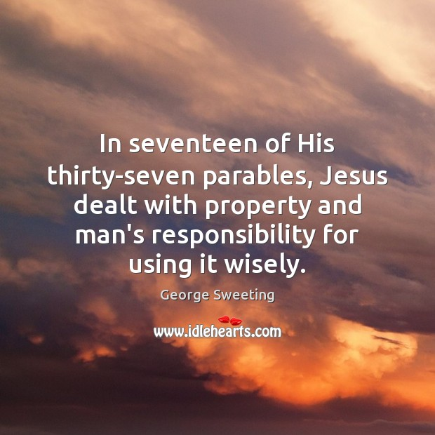 In seventeen of His thirty-seven parables, Jesus dealt with property and man's Image
