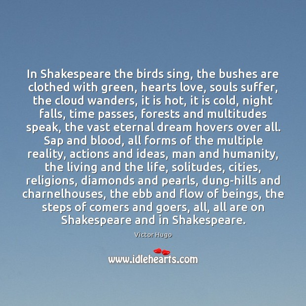 In Shakespeare the birds sing, the bushes are clothed with green, hearts Victor Hugo Picture Quote