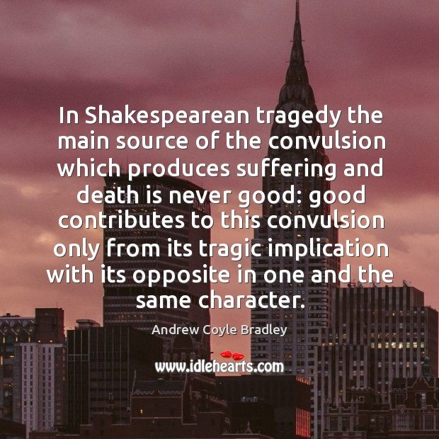 Image, In shakespearean tragedy the main source of the convulsion which produces suffering and death is never good:
