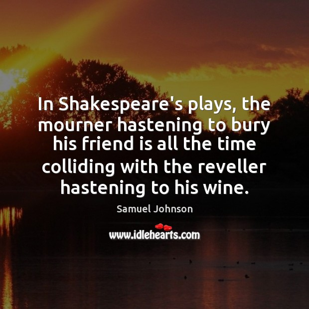 Image about In Shakespeare's plays, the mourner hastening to bury his friend is all