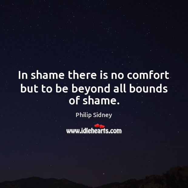 In shame there is no comfort but to be beyond all bounds of shame. Philip Sidney Picture Quote