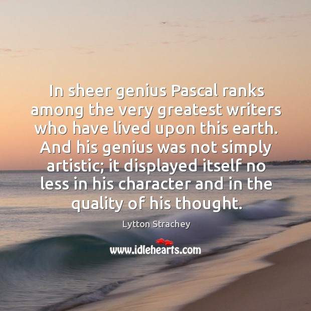 In sheer genius pascal ranks among the very greatest writers who have lived upon this earth. Lytton Strachey Picture Quote