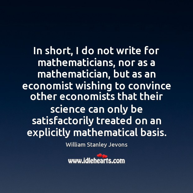 In short, I do not write for mathematicians, nor as a mathematician, William Stanley Jevons Picture Quote
