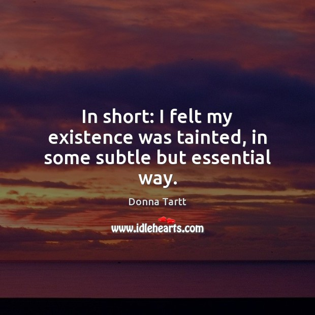 In short: I felt my existence was tainted, in some subtle but essential way. Donna Tartt Picture Quote