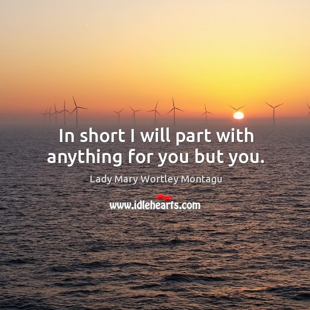 In short I will part with anything for you but you. Image