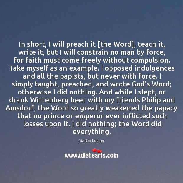 In short, I will preach it [the Word], teach it, write it, Image