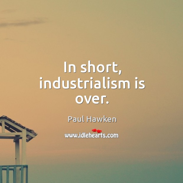 In short, industrialism is over. Paul Hawken Picture Quote