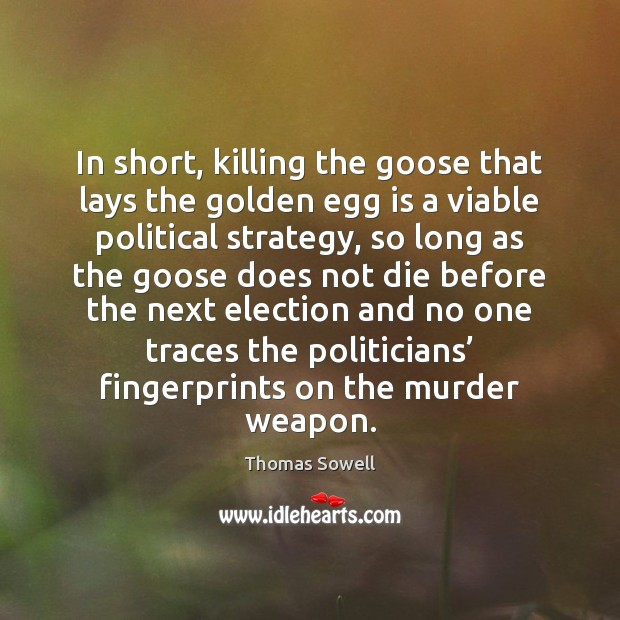 In short, killing the goose that lays the golden egg is a Thomas Sowell Picture Quote
