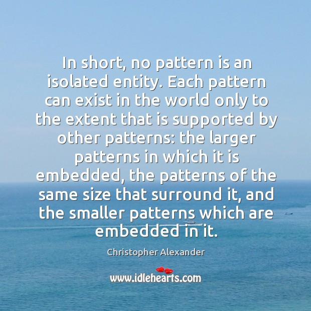 In short, no pattern is an isolated entity. Each pattern can exist in the world only to the Christopher Alexander Picture Quote