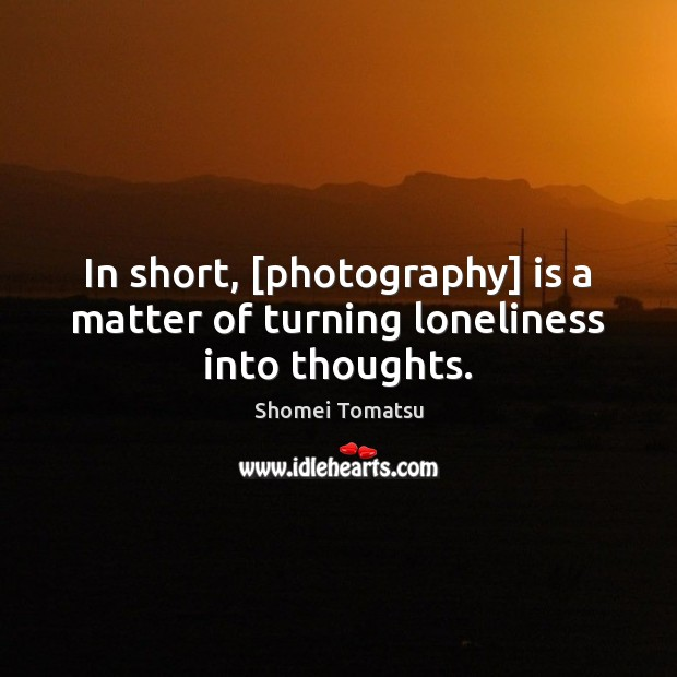 In short, [photography] is a matter of turning loneliness into thoughts. Image