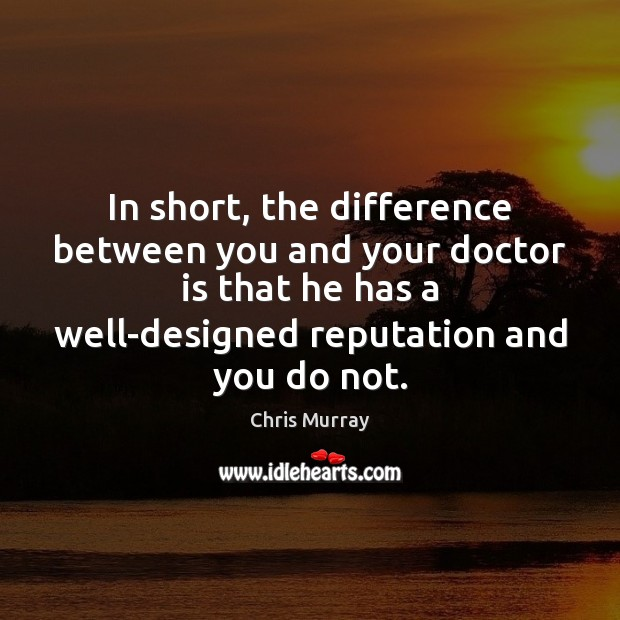 In short, the difference between you and your doctor is that he Chris Murray Picture Quote