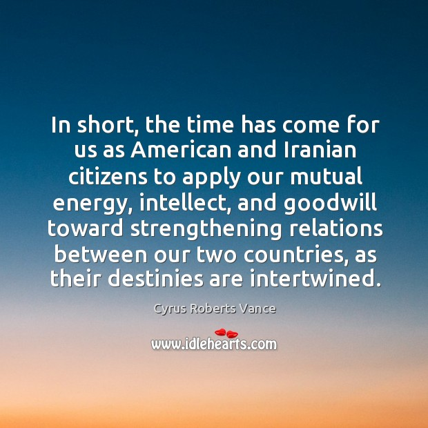 In short, the time has come for us as american and iranian citizens to apply our Cyrus Roberts Vance Picture Quote