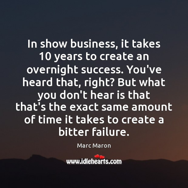 In show business, it takes 10 years to create an overnight success. You've Marc Maron Picture Quote