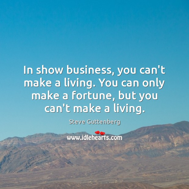 In show business, you can't make a living. You can only make Steve Guttenberg Picture Quote
