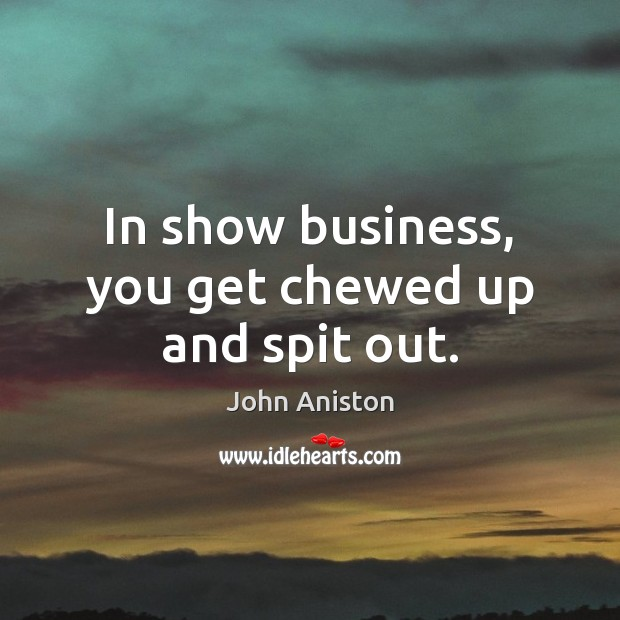 In show business, you get chewed up and spit out. Image