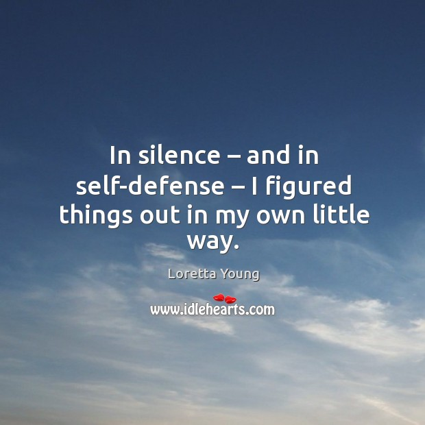 In silence – and in self-defense – I figured things out in my own little way. Image