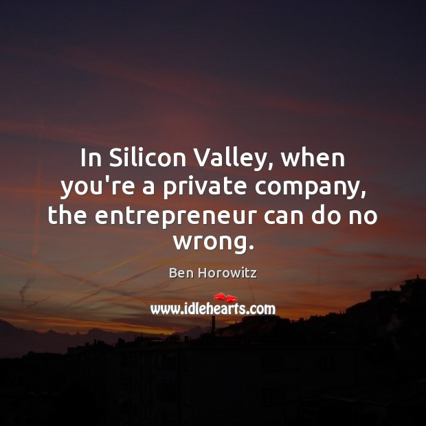In Silicon Valley, when you're a private company, the entrepreneur can do no wrong. Image