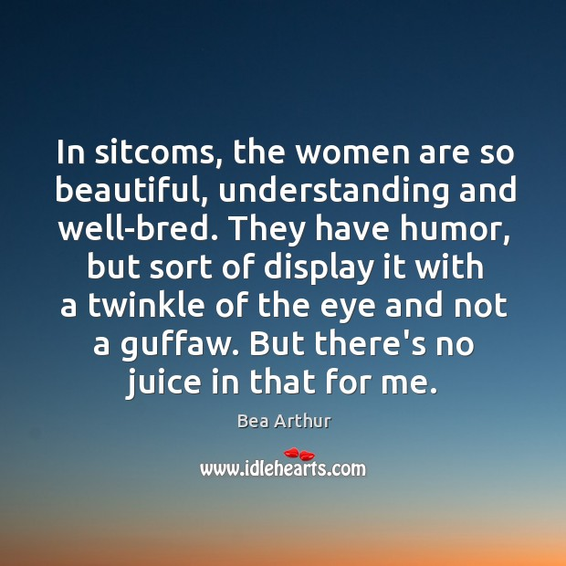 In sitcoms, the women are so beautiful, understanding and well-bred. They have Bea Arthur Picture Quote