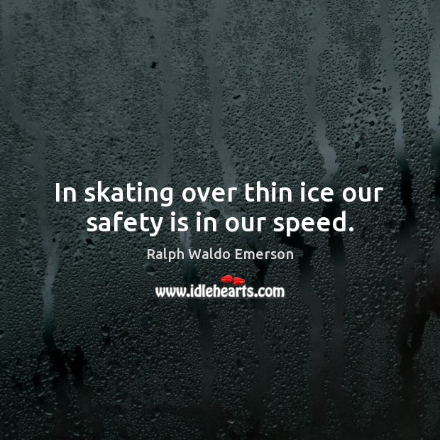 In skating over thin ice our safety is in our speed. Safety Quotes Image