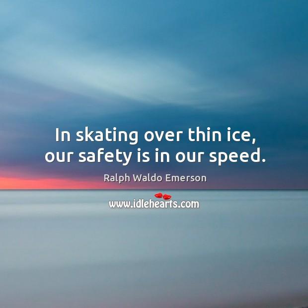 In skating over thin ice, our safety is in our speed. Safety Quotes Image