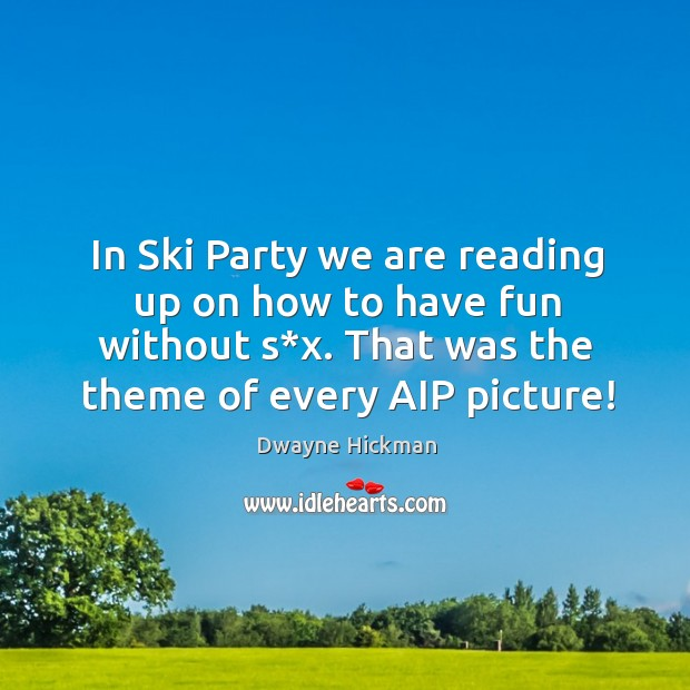 In ski party we are reading up on how to have fun without s*x. That was the theme of every aip picture! Dwayne Hickman Picture Quote