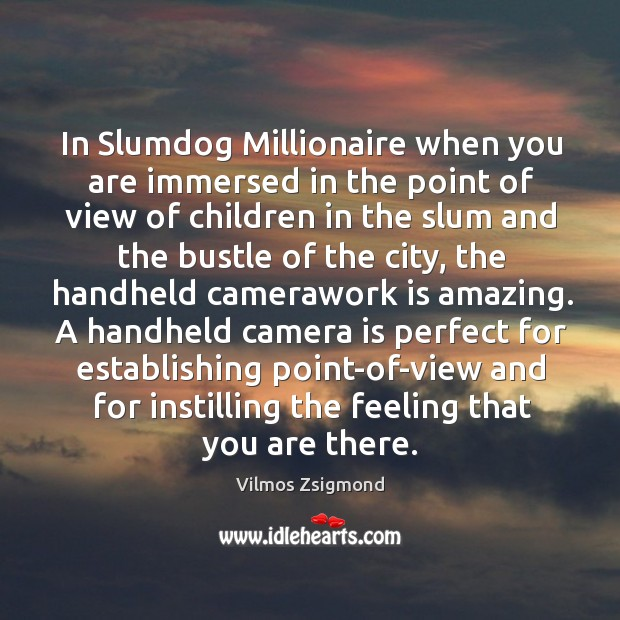 In Slumdog Millionaire when you are immersed in the point of view Vilmos Zsigmond Picture Quote