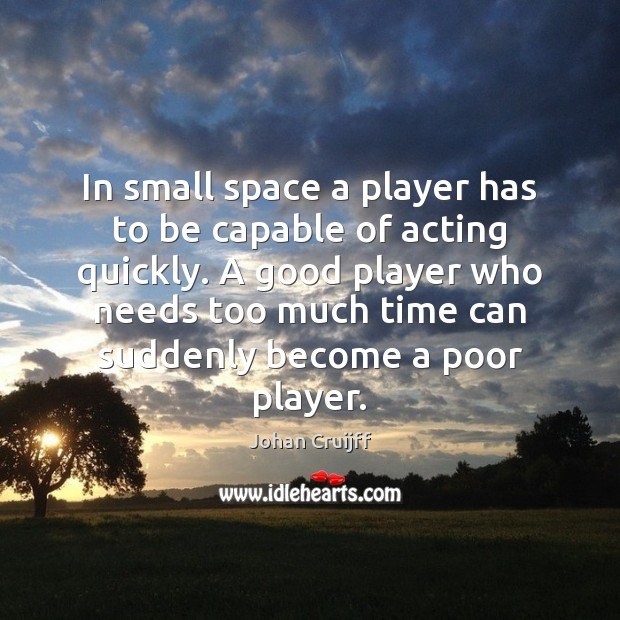 In small space a player has to be capable of acting quickly. Johan Cruijff Picture Quote