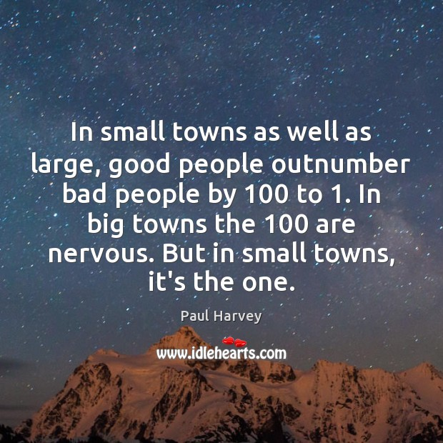 In small towns as well as large, good people outnumber bad people Paul Harvey Picture Quote