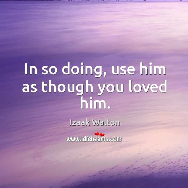 In so doing, use him as though you loved him. Image