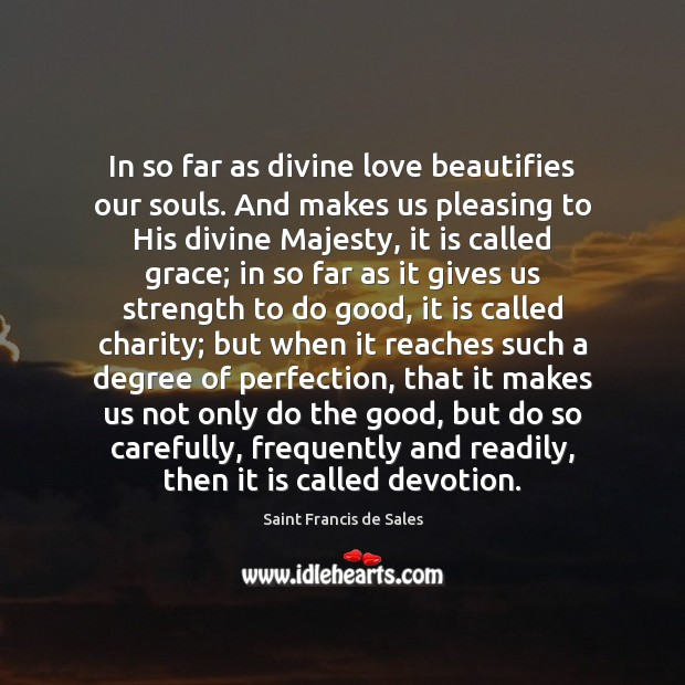 In so far as divine love beautifies our souls. And makes us Saint Francis de Sales Picture Quote