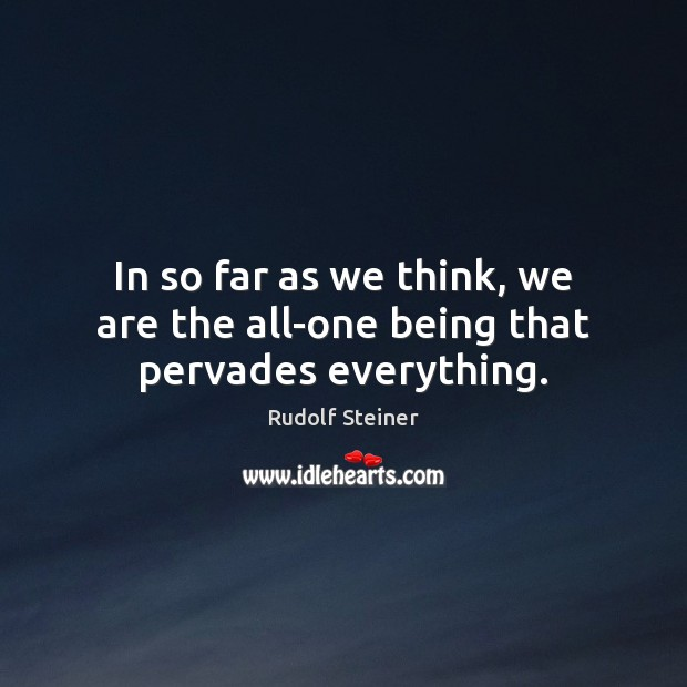 In so far as we think, we are the all-one being that pervades everything. Rudolf Steiner Picture Quote