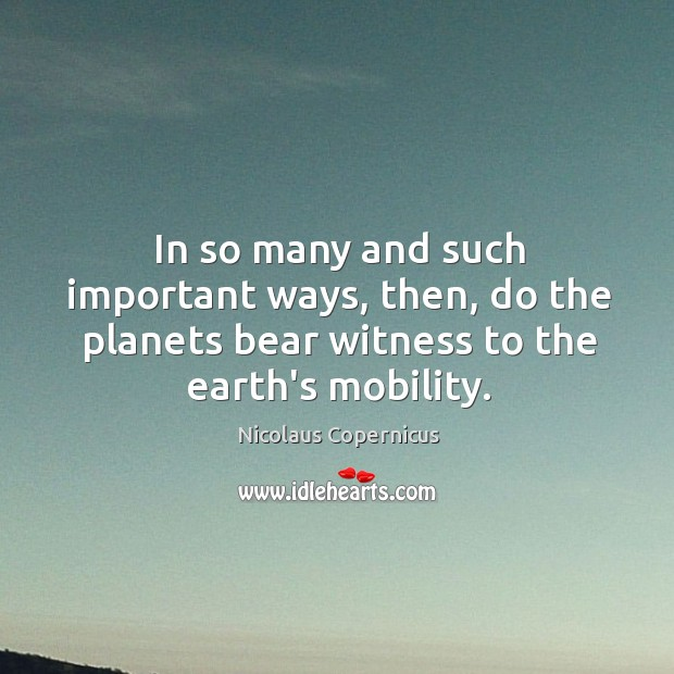 In so many and such important ways, then, do the planets bear Nicolaus Copernicus Picture Quote
