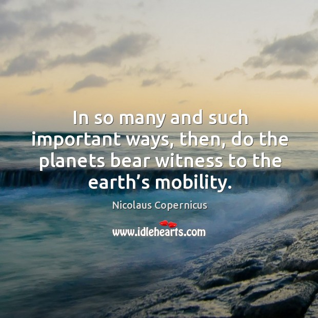 In so many and such important ways, then, do the planets bear witness to the earth's mobility. Nicolaus Copernicus Picture Quote