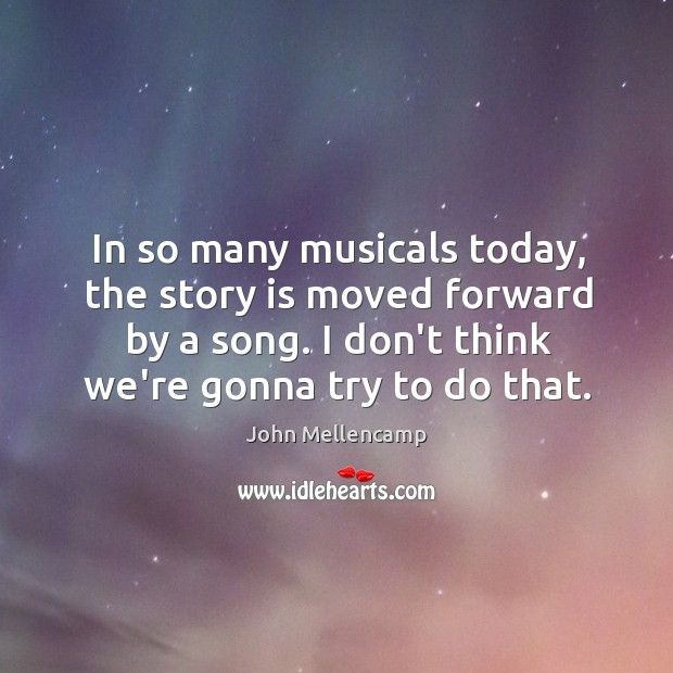 In so many musicals today, the story is moved forward by a John Mellencamp Picture Quote