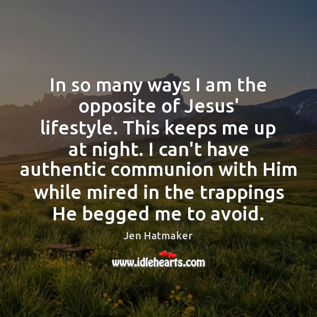 In so many ways I am the opposite of Jesus' lifestyle. This Jen Hatmaker Picture Quote