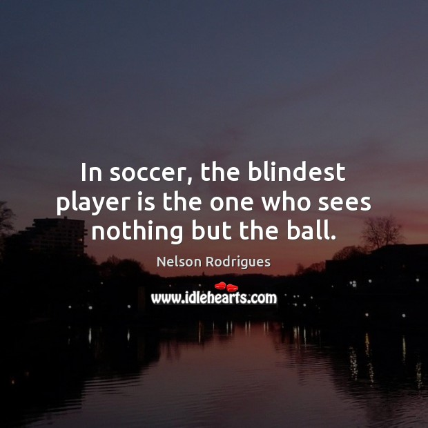 Image, In soccer, the blindest player is the one who sees nothing but the ball.