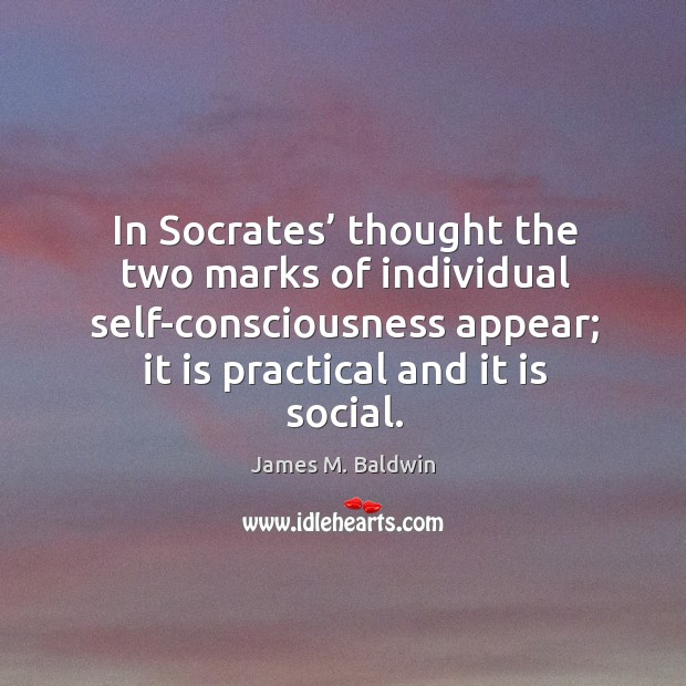 In socrates' thought the two marks of individual self-consciousness appear; it is practical and it is social. Image