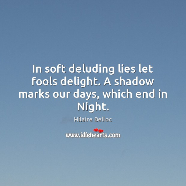 In soft deluding lies let fools delight. A shadow marks our days, which end in Night. Hilaire Belloc Picture Quote
