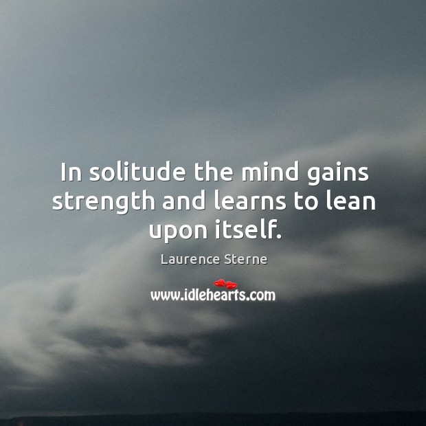 In solitude the mind gains strength and learns to lean upon itself. Image