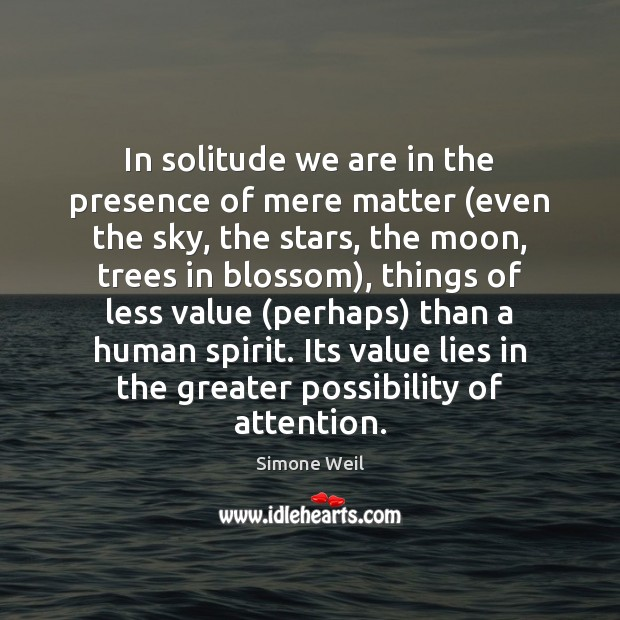 In solitude we are in the presence of mere matter (even the Simone Weil Picture Quote